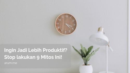 Ingin Jadi Lebih Produktif? Stop lakukan 9 Mitos Ini!